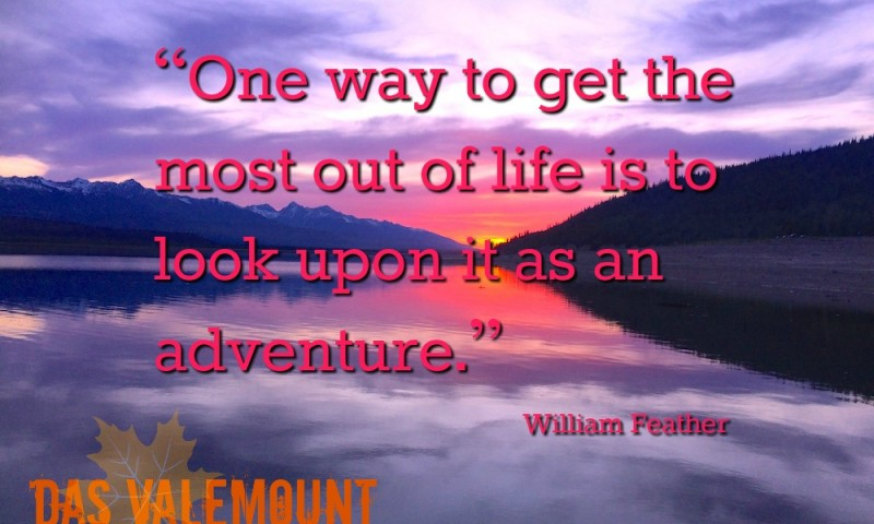 "Das Valemount Zitat ""One way to get the most out of life is to look upon it as an adventure"". William Feather"